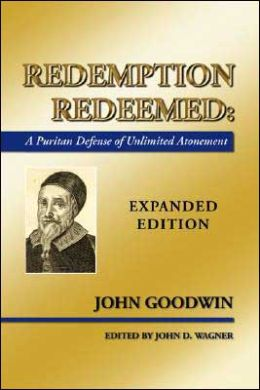 Redemption Redeemed: A Puritan Defense of Unlimited Atonement John Goodwin and John D. Wagner